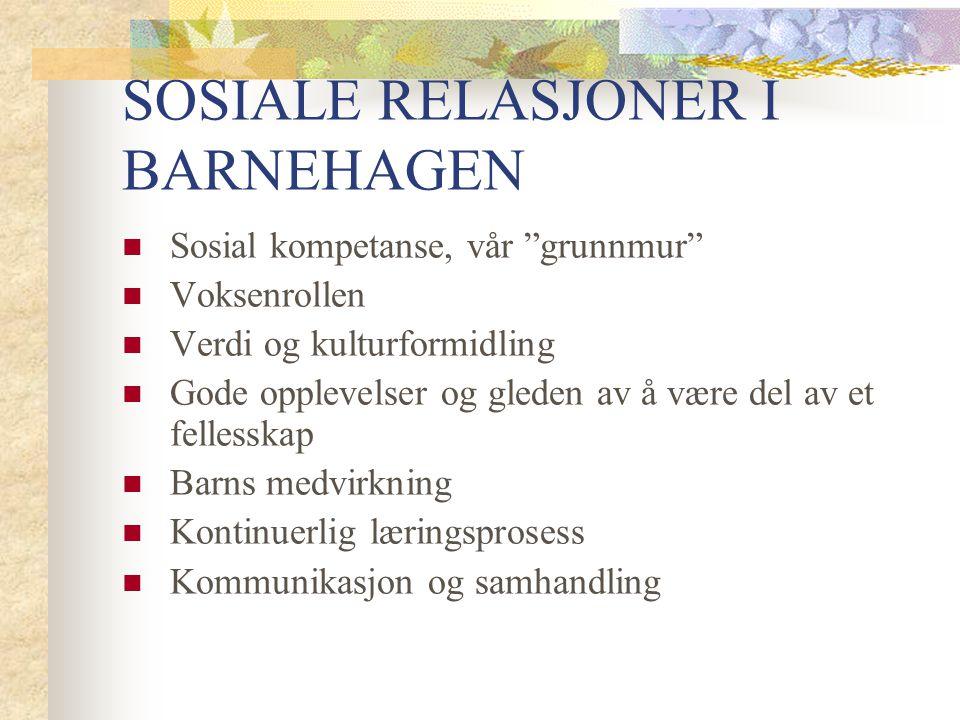 SOSIALE RELASJONER I BARNEHAGEN Sosial kompetanse, vår grunnmur Voksenrollen Verdi og kulturformidling Gode opplevelser og gleden av å være del av et fellesskap Barns medvirkning Kontinuerlig læringsprosess Kommunikasjon og samhandling