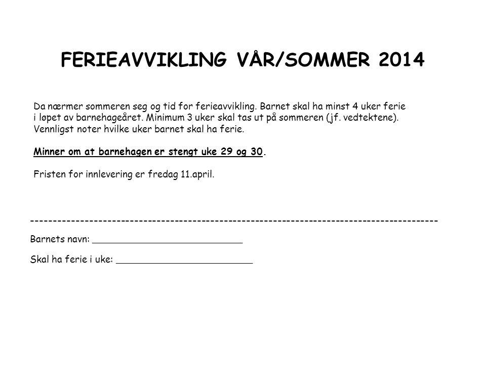 FERIEAVVIKLING V Å R/SOMMER 2014 Da nærmer sommeren seg og tid for ferieavvikling. Barnet skal ha minst 4 uker ferie i løpet av barnehageåret. Minimum
