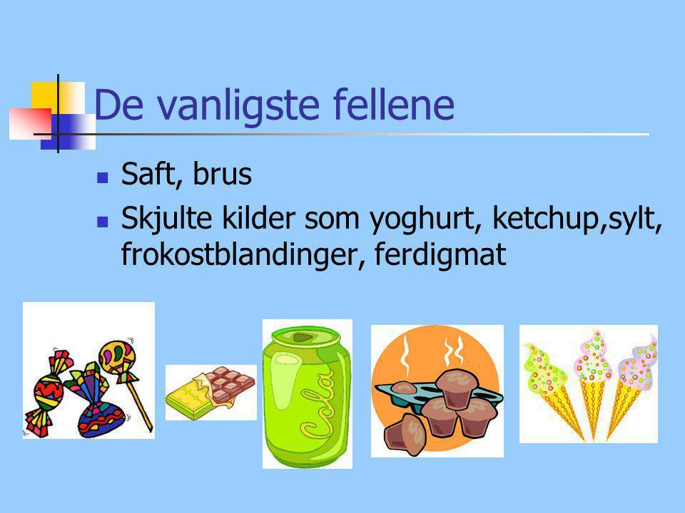 De vanligste fellene Saft, brus Skjulte kilder som yoghurt, ketchup,sylt, frokostblandinger, ferdigmat