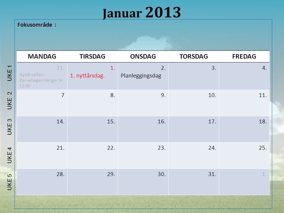 Januar 2013 Fokusområde : MANDAGTIRSDAGONSDAGTORSDAGFREDAG 31. Nyttårsaften. Barnehagen stenger kl. 12.00 1. 1. nyttårsdag. 2. Planleggingsdag 3.4. 78