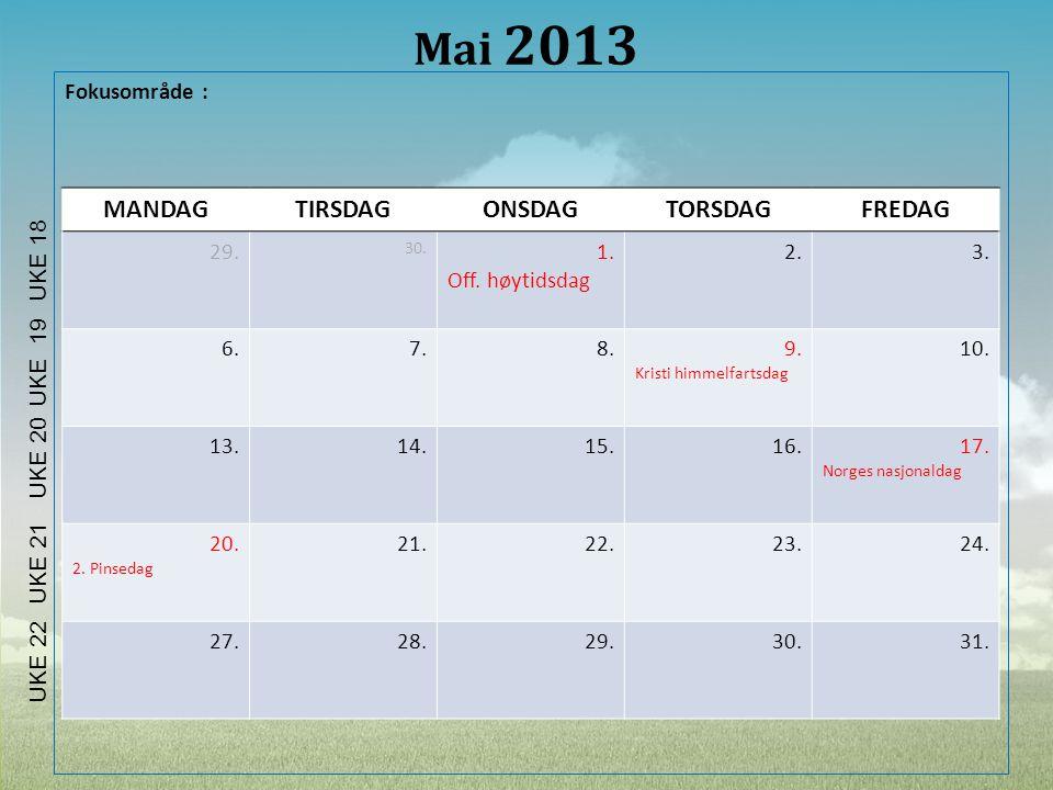 Mai 2013 Fokusområde : MANDAGTIRSDAGONSDAGTORSDAGFREDAG 29. 30. 1. Off. høytidsdag 2.3. 6.7.8.9. Kristi himmelfartsdag 10. 13.14.15.16.17. Norges nasj