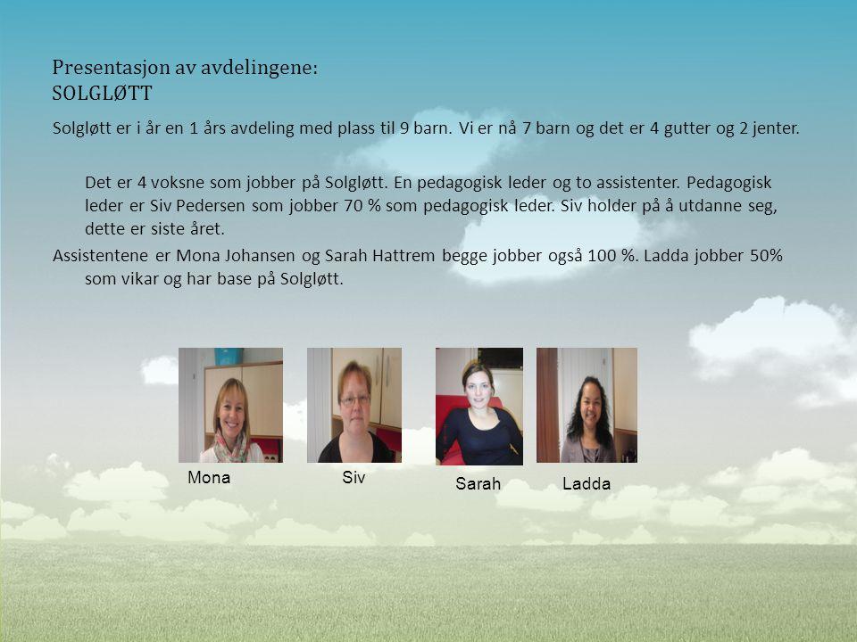 Presentasjon av avdelingene: SOLGLØTT Solgløtt er i år en 1 års avdeling med plass til 9 barn. Vi er nå 7 barn og det er 4 gutter og 2 jenter. Det er