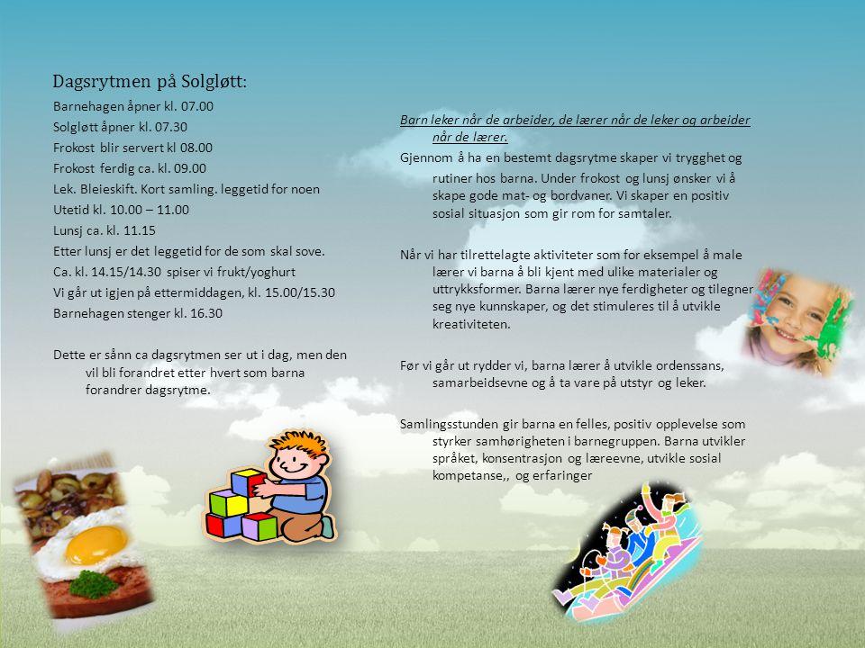 Dagsrytmen på Solgløtt: Barnehagen åpner kl. 07.00 Solgløtt åpner kl. 07.30 Frokost blir servert kl 08.00 Frokost ferdig ca. kl. 09.00 Lek. Bleieskift