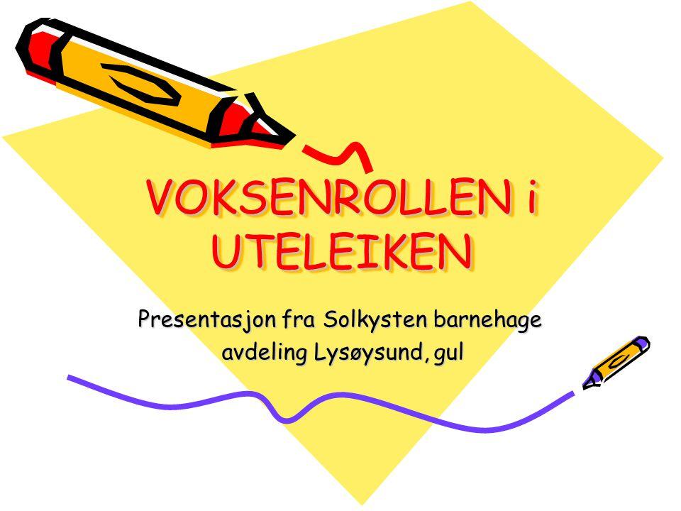 VOKSENROLLEN i UTELEIKEN Presentasjon fra Solkysten barnehage avdeling Lysøysund, gul avdeling Lysøysund, gul