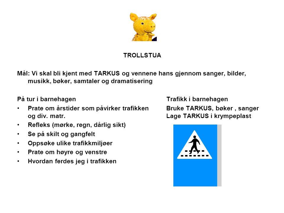 TROLLSTUA Mål: Vi skal bli kjent med TARKUS og vennene hans gjennom sanger, bilder, musikk, bøker, samtaler og dramatisering På tur i barnehagen Trafi