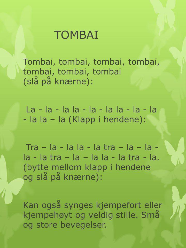 TOMBAI Tombai, tombai, tombai, tombai, tombai, tombai, tombai (slå på knærne): La - la - la la - la - la la - la - la - la la – la (Klapp i hendene):