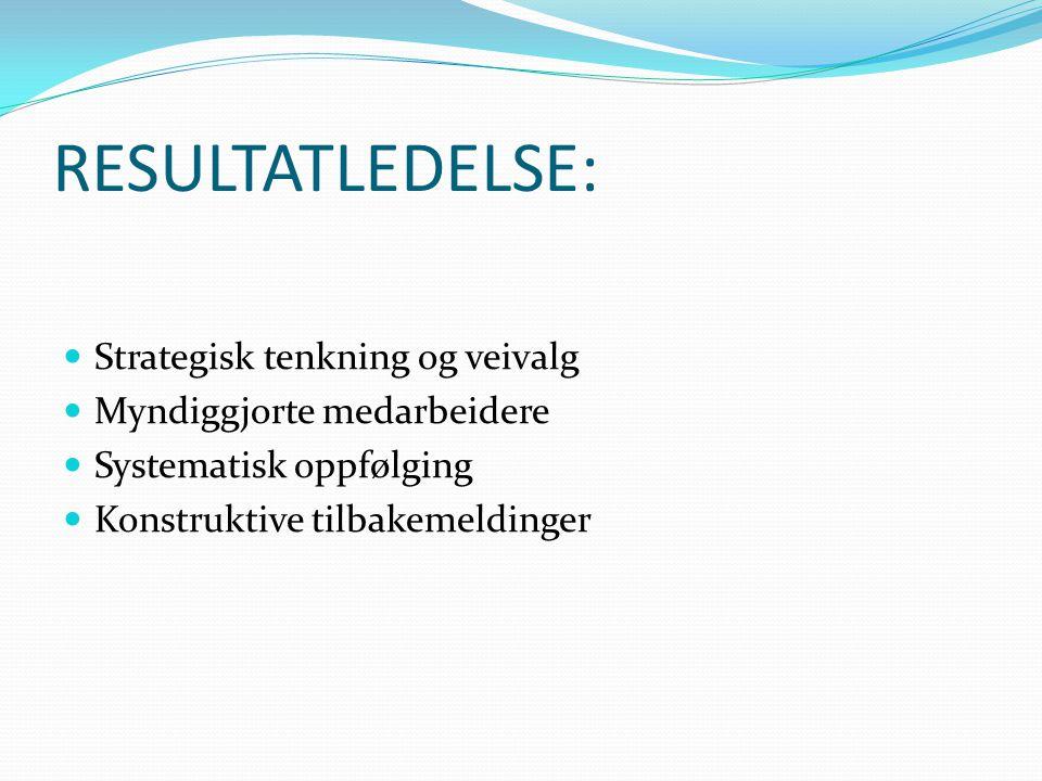 RESULTATLEDELSE: Strategisk tenkning og veivalg Myndiggjorte medarbeidere Systematisk oppfølging Konstruktive tilbakemeldinger