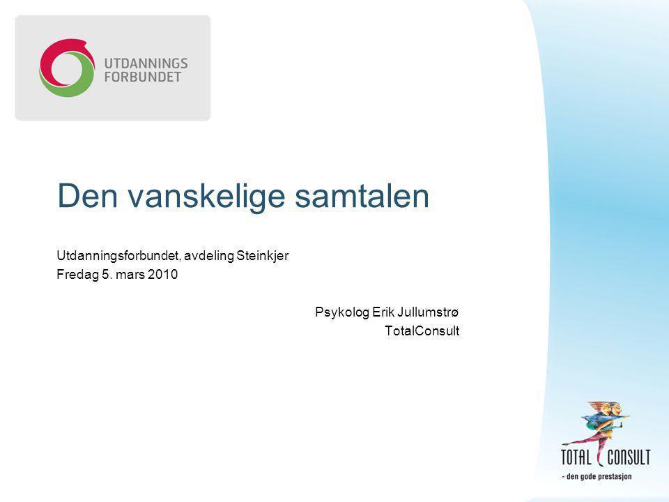 Den vanskelige samtalen Utdanningsforbundet, avdeling Steinkjer Fredag 5. mars 2010 Psykolog Erik Jullumstrø TotalConsult