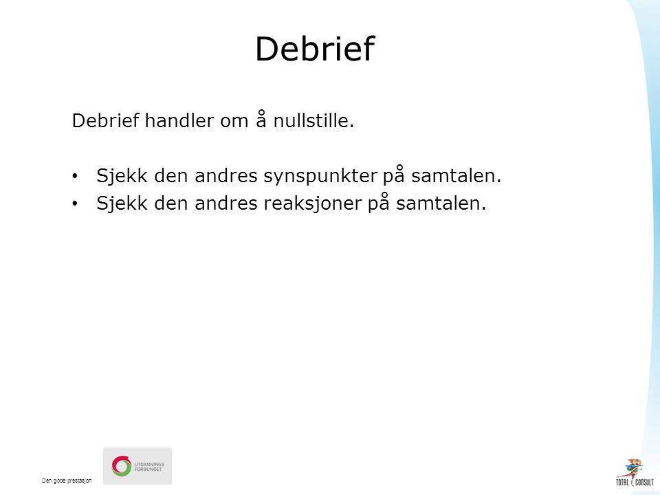 Den gode prestasjon Debrief Debrief handler om å nullstille. Sjekk den andres synspunkter på samtalen. Sjekk den andres reaksjoner på samtalen.