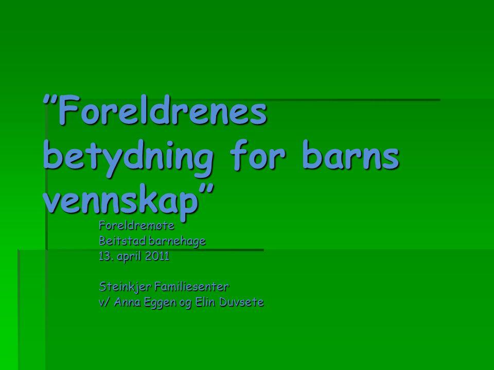 """""""Foreldrenes betydning for barns vennskap"""" Foreldremøte Beitstad barnehage 13. april 2011 Steinkjer Familiesenter v/ Anna Eggen og Elin Duvsete"""