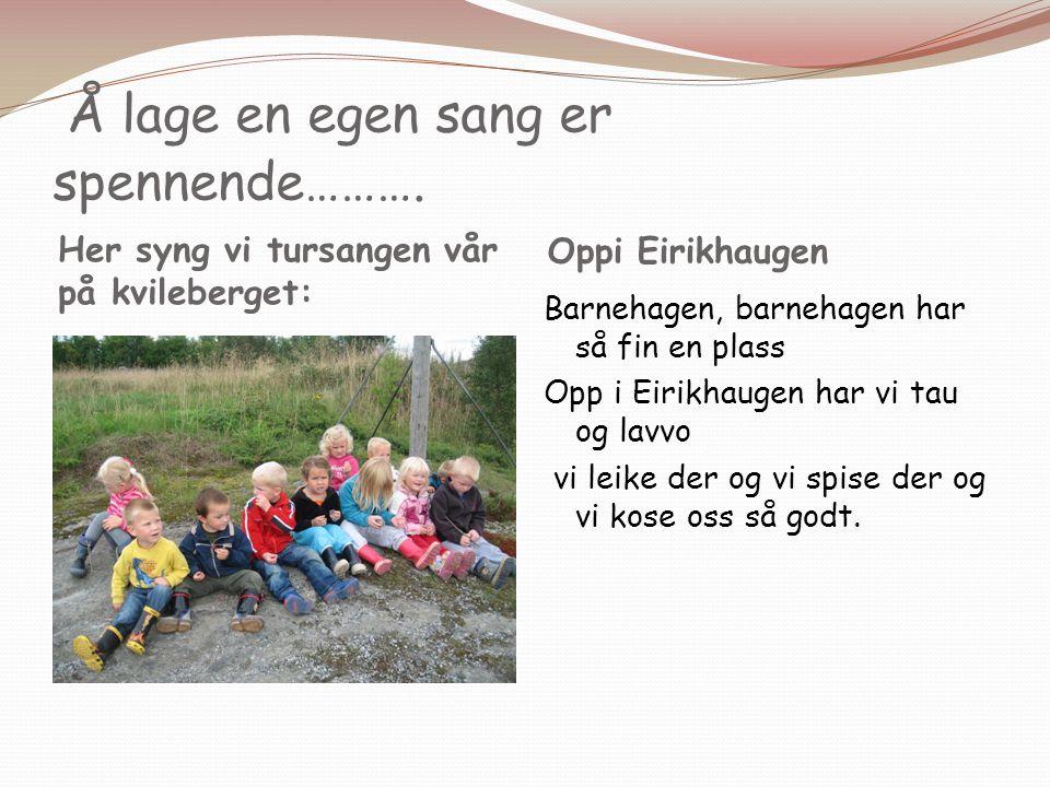 Å lage en egen sang er spennende………. Her syng vi tursangen vår på kvileberget: Oppi Eirikhaugen Barnehagen, barnehagen har så fin en plass Opp i Eirik