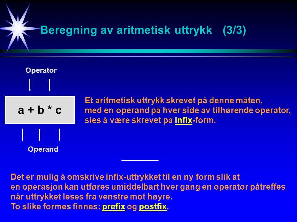 Beregning av aritmetisk uttrykk (3/3) a + b * c Et aritmetisk uttrykk skrevet på denne måten, med en operand på hver side av tilhørende operator, sies å være skrevet på infix-form.