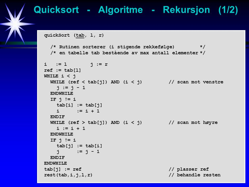 quickSort (tab, l, r) /* Rutinen sorterer (i stigende rekkefølge)*/ /* en tabelle tab bestående av max antall elementer*/ i := l j := r ref := tab[l] WHILE i < j WHILE (ref < tab[j]) AND (i < j)// scan mot venstre j := j - 1 ENDWHILE IF j != i tab[i] := tab[j] i := i + 1 ENDIF WHILE (ref > tab[j]) AND (i < j)// scan mot høyre i := i + 1 ENDWHILE IF j != i tab[j] := tab[i] j := j - 1 ENDIF ENDWHILE tab[j] := ref// plasser ref rest(tab,i,j,l,r)// behandle resten Quicksort - Algoritme - Rekursjon (1/2)