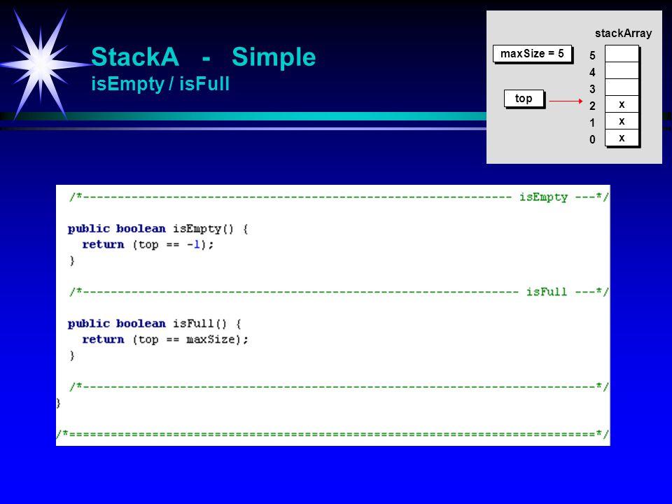 StackA - Simple isEmpty / isFull stackArray x x x x x x top 4 5 3 2 1 0 maxSize = 5