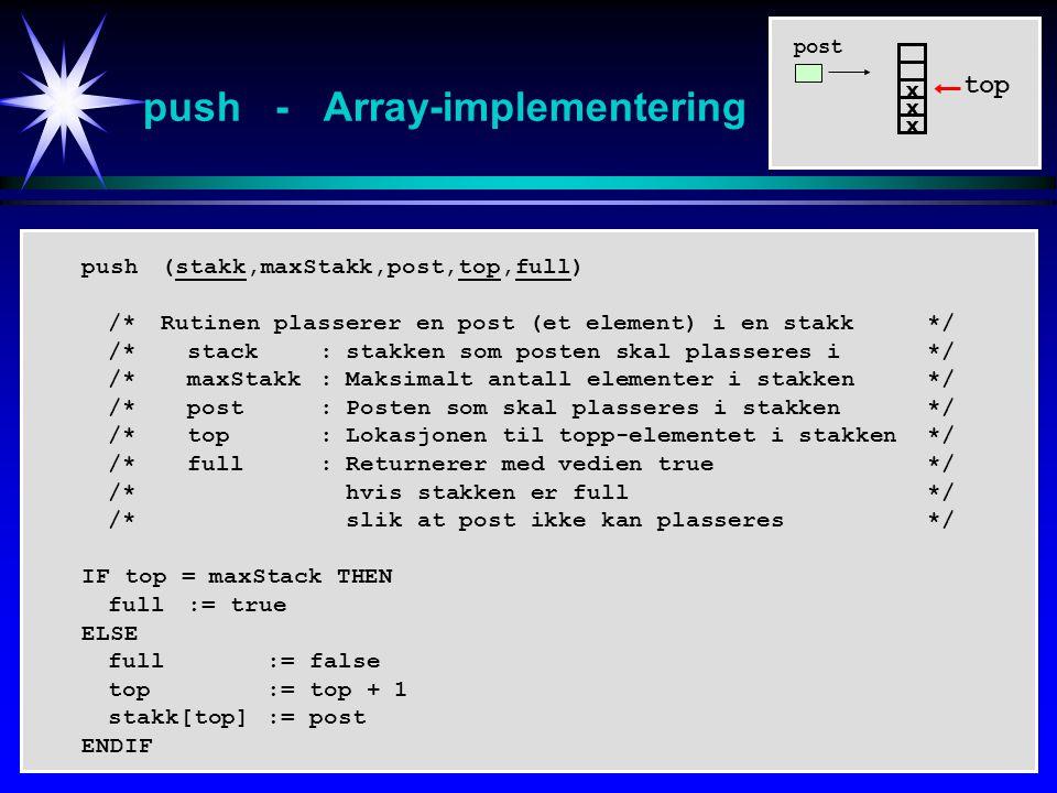 push - Array-implementering top x x x push (stakk,maxStakk,post,top,full) /*Rutinen plasserer en post (et element) i en stakk*/ /*stack:stakken som posten skal plasseres i*/ /*maxStakk:Maksimalt antall elementer i stakken*/ /*post:Posten som skal plasseres i stakken*/ /*top:Lokasjonen til topp-elementet i stakken*/ /*full:Returnerer med vedien true*/ /*hvis stakken er full*/ /*slik at post ikke kan plasseres*/ IF top = maxStack THEN full:= true ELSE full := false top:= top + 1 stakk[top]:= post ENDIF post