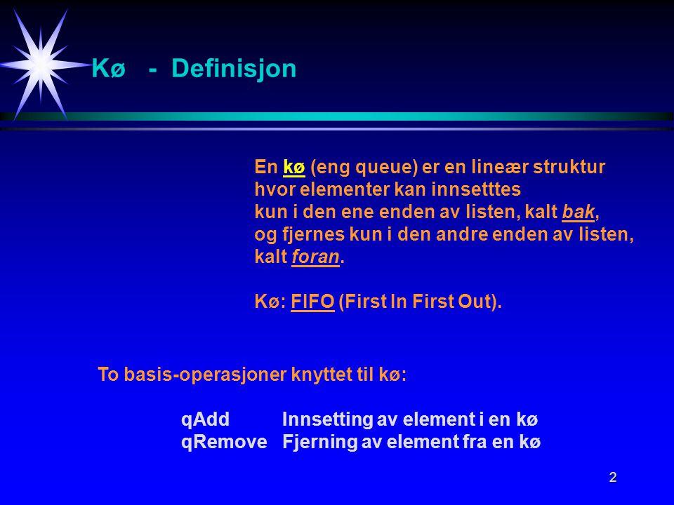 2 Kø - Definisjon En kø (eng queue) er en lineær struktur hvor elementer kan innsetttes kun i den ene enden av listen, kalt bak, og fjernes kun i den andre enden av listen, kalt foran.