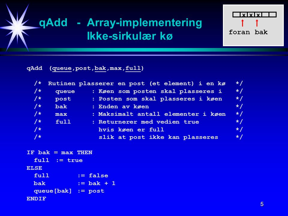 5 qAdd - Array-implementering Ikke-sirkulær kø qAdd (queue,post,bak,max,full) /*Rutinen plasserer en post (et element) i en kø */ /*queue:Køen som posten skal plasseres i*/ /*post:Posten som skal plasseres i køen*/ /*bak:Enden av køen*/ /*max:Maksimalt antall elementer i køen*/ /*full:Returnerer med vedien true*/ /*hvis køen er full*/ /*slik at post ikke kan plasseres*/ IF bak = max THEN full:= true ELSE full := false bak:= bak + 1 queue[bak]:= post ENDIF foran xxx bak