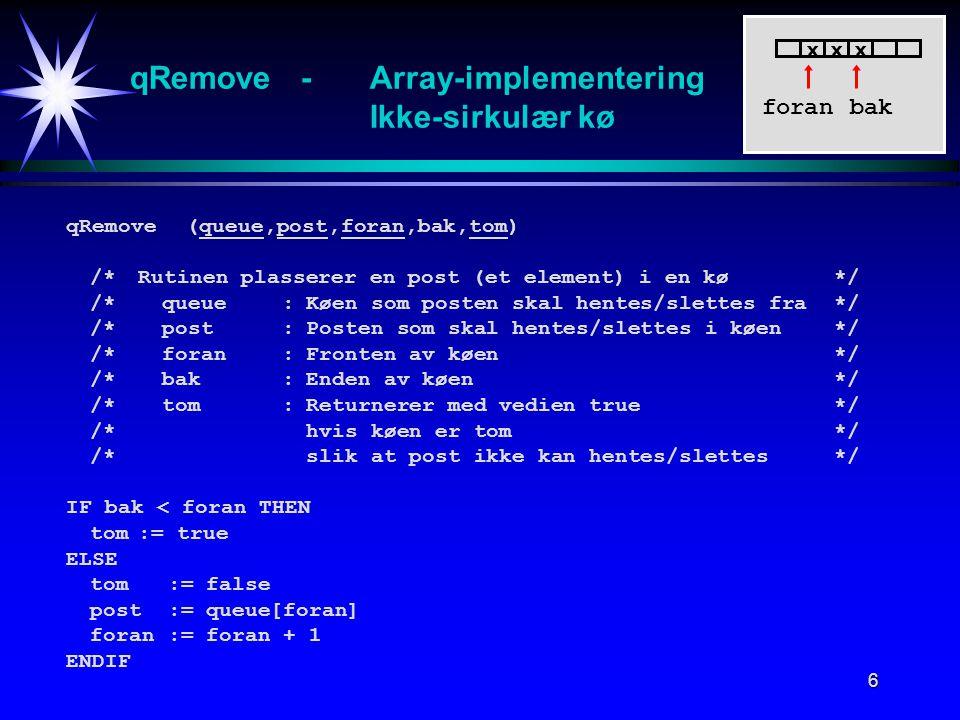 6 qRemove -Array-implementering Ikke-sirkulær kø qRemove (queue,post,foran,bak,tom) /*Rutinen plasserer en post (et element) i en kø */ /*queue:Køen som posten skal hentes/slettes fra*/ /*post:Posten som skal hentes/slettes i køen*/ /*foran:Fronten av køen*/ /*bak:Enden av køen*/ /*tom:Returnerer med vedien true*/ /*hvis køen er tom*/ /*slik at post ikke kan hentes/slettes*/ IF bak < foran THEN tom:= true ELSE tom := false post := queue[foran] foran := foran + 1 ENDIF foran xxx bak