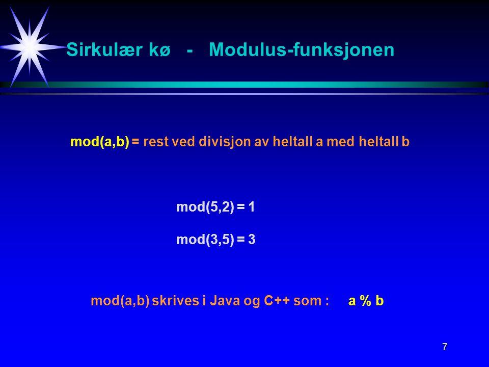 7 Sirkulær kø - Modulus-funksjonen mod(a,b) = rest ved divisjon av heltall a med heltall b mod(5,2) = 1 mod(3,5) = 3 mod(a,b) skrives i Java og C++ som : a % b