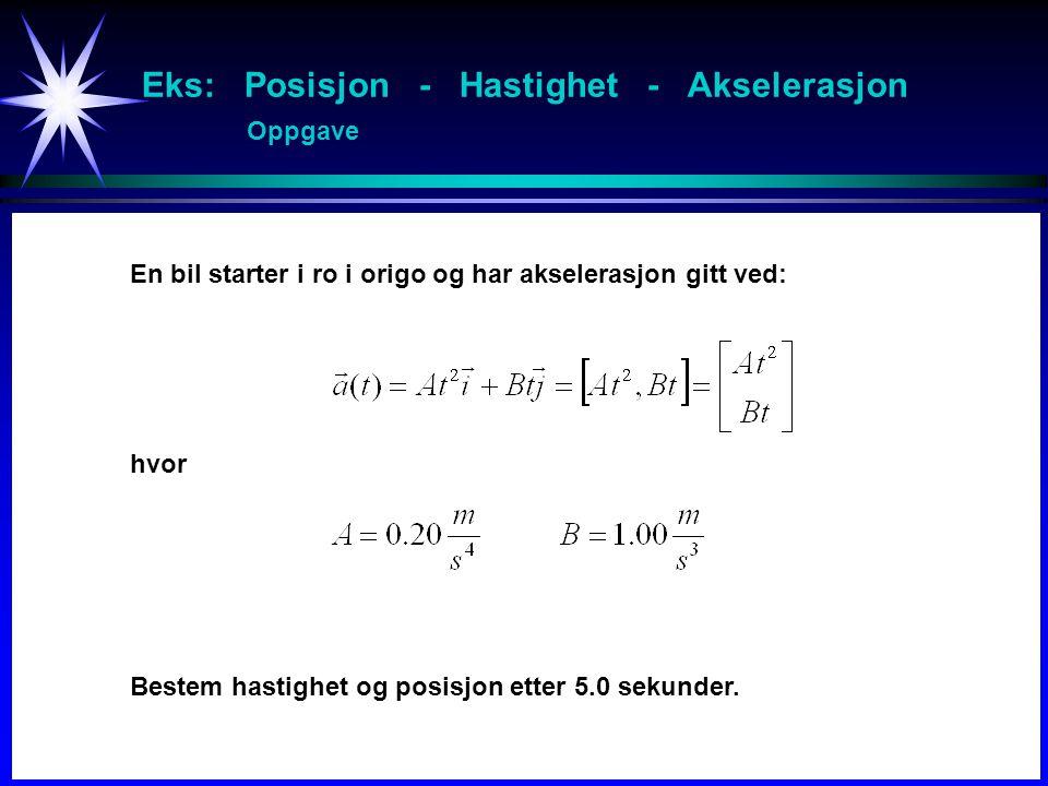 Eks: Posisjon - Hastighet - Akselerasjon Oppgave En bil starter i ro i origo og har akselerasjon gitt ved: hvor Bestem hastighet og posisjon etter 5.0 sekunder.