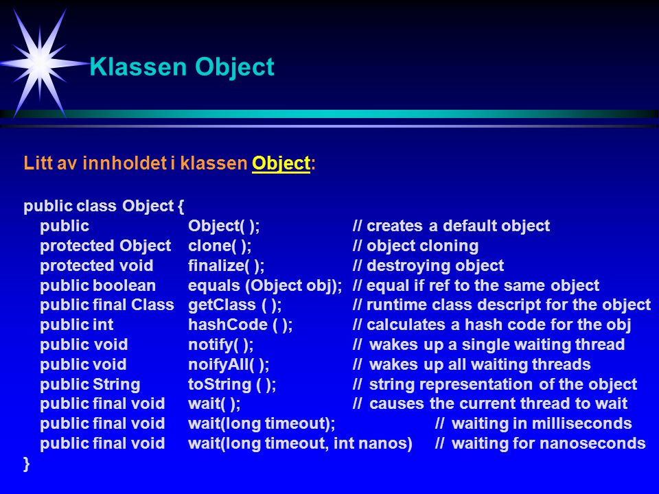 Klassen Object Litt av innholdet i klassen Object: public class Object { public Object( );// creates a default object protected Object clone( ); // object cloning protected void finalize( );// destroying object public boolean equals (Object obj);// equal if ref to the same object public final Class getClass ( );// runtime class descript for the object public int hashCode ( );// calculates a hash code for the obj public void notify( );//wakes up a single waiting thread public void noifyAll( );// wakes up all waiting threads public String toString ( );//string representation of the object public final void wait( );//causes the current thread to wait public final void wait(long timeout);//waiting in milliseconds public final void wait(long timeout, int nanos)//waiting for nanoseconds }