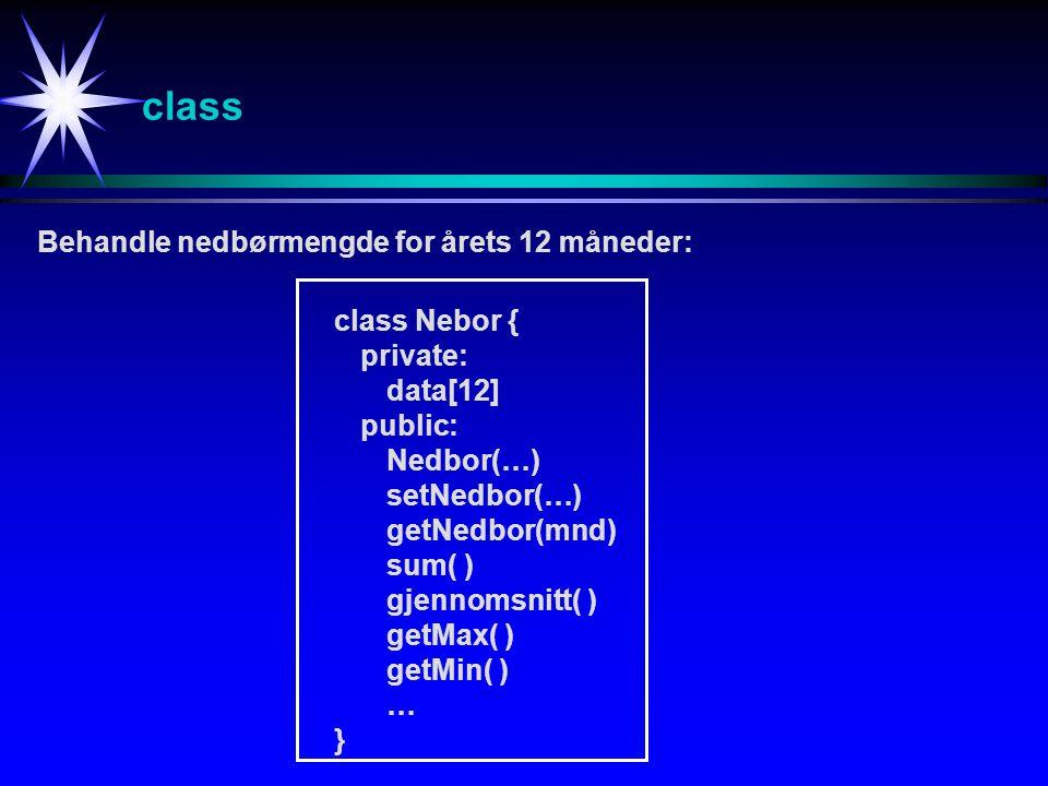class Behandle nedbørmengde for årets 12 måneder: class Nebor { private: data[12] public: Nedbor(…) setNedbor(…) getNedbor(mnd) sum( ) gjennomsnitt( ) getMax( ) getMin( ) … }