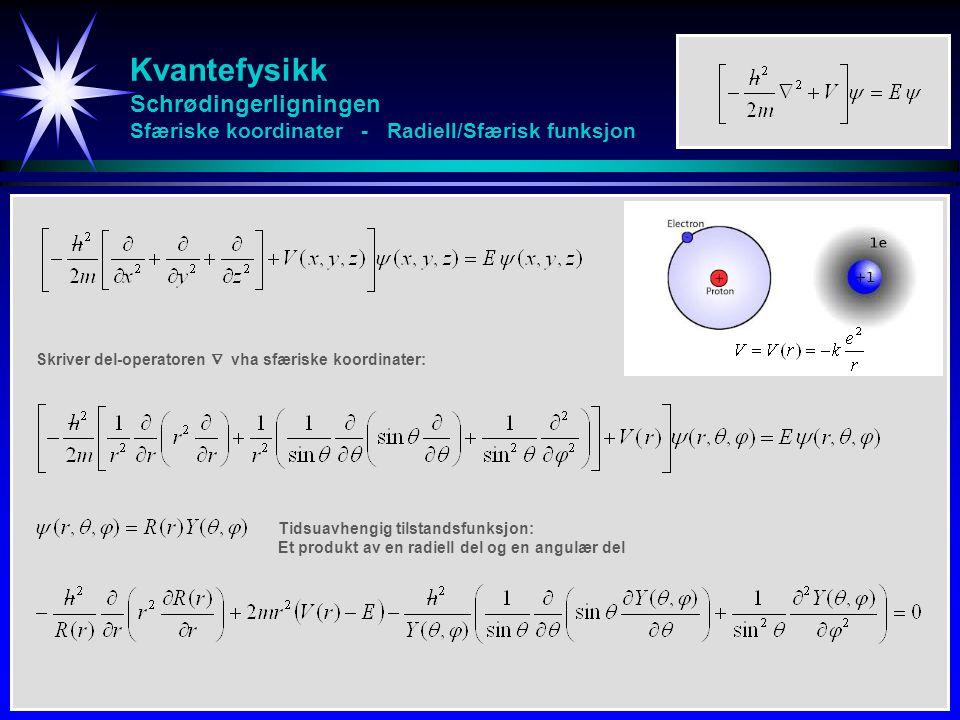 Kvantefysikk Schrødingerligningen Sfæriske koordinater - Radiell/Sfærisk funksjon Tidsuavhengig tilstandsfunksjon: Et produkt av en radiell del og en