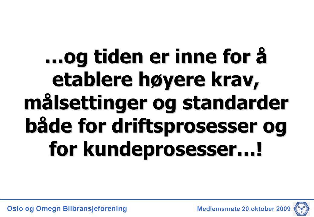 Oslo og Omegn Bilbransjeforening Medlemsmøte 20.oktober 2009 …og tiden er inne for å etablere høyere krav, målsettinger og standarder både for driftsprosesser og for kundeprosesser…!