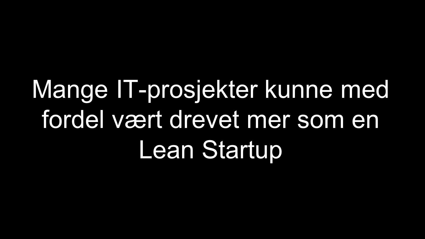 Mange IT-prosjekter kunne med fordel vært drevet mer som en Lean Startup