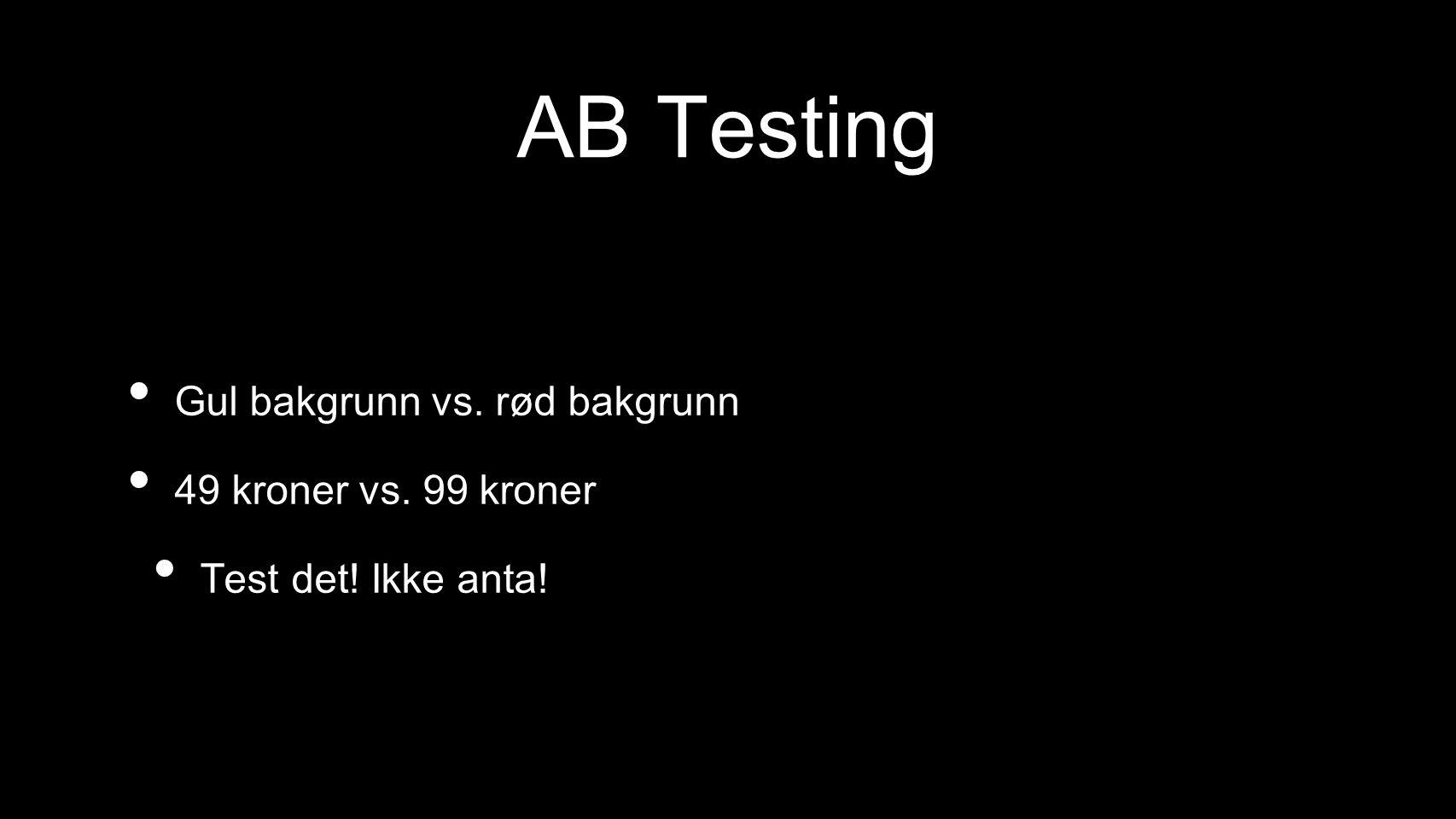AB Testing Gul bakgrunn vs. rød bakgrunn 49 kroner vs. 99 kroner Test det! Ikke anta!