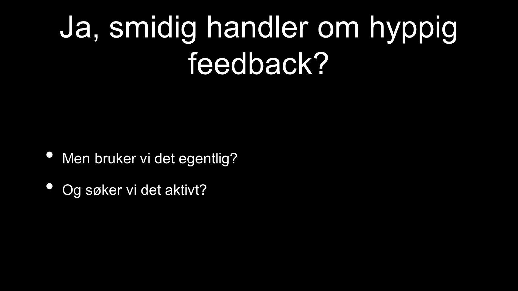 Ja, smidig handler om hyppig feedback Men bruker vi det egentlig Og søker vi det aktivt