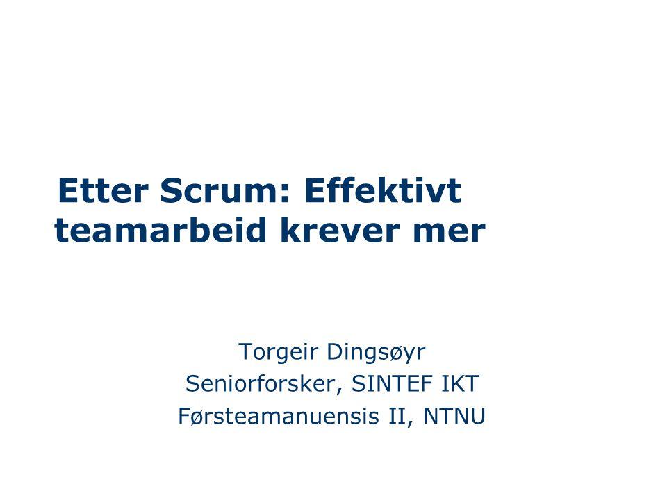 Etter Scrum: Effektivt teamarbeid krever mer Torgeir Dingsøyr Seniorforsker, SINTEF IKT Førsteamanuensis II, NTNU