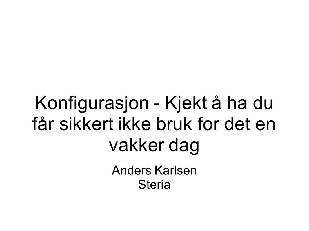 Konfigurasjon - Kjekt å ha du får sikkert ikke bruk for det en vakker dag Anders Karlsen Steria