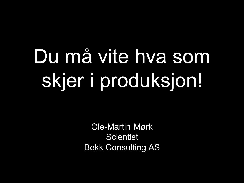 Du må vite hva som skjer i produksjon! Ole-Martin Mørk Scientist Bekk Consulting AS