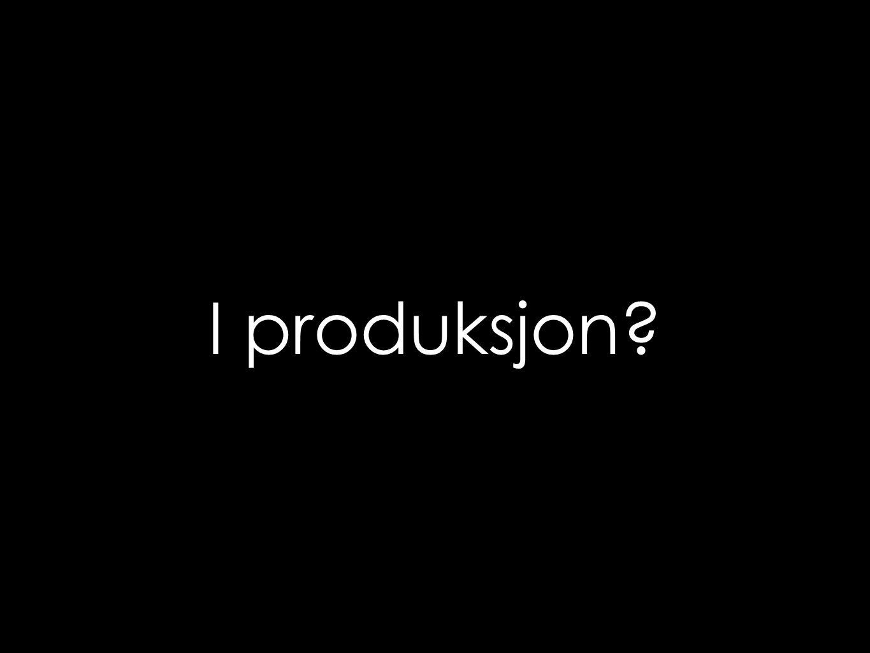 I produksjon?