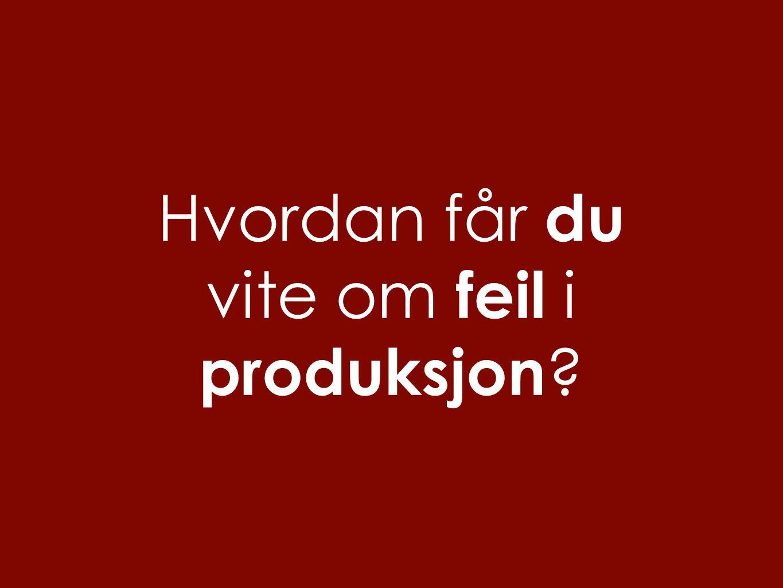 Hvordan får du vite om feil i produksjon ?