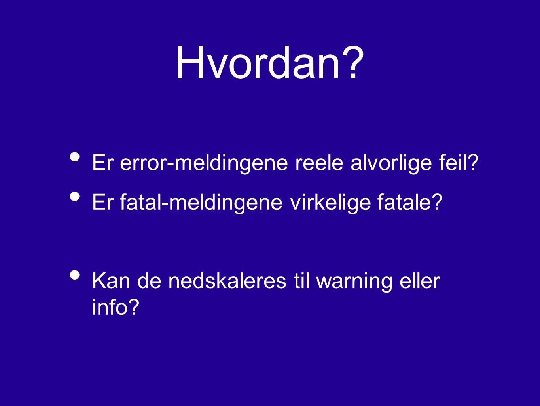 Hvordan? Er error-meldingene reele alvorlige feil? Er fatal-meldingene virkelige fatale? Kan de nedskaleres til warning eller info?