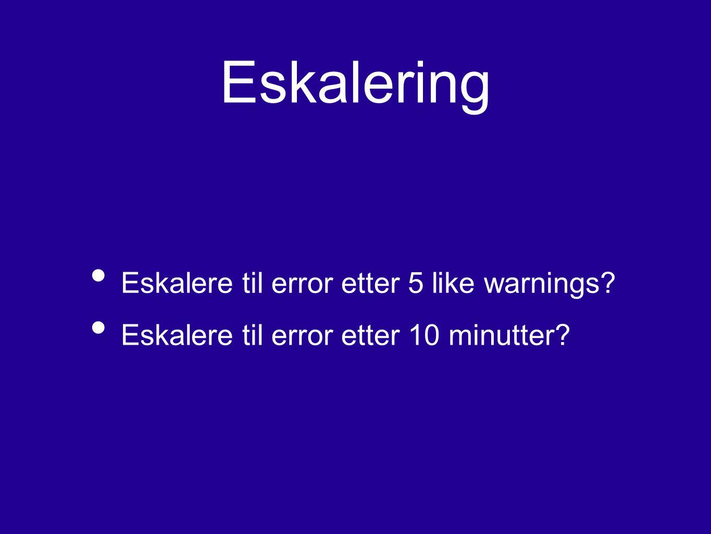 Eskalering Eskalere til error etter 5 like warnings? Eskalere til error etter 10 minutter?