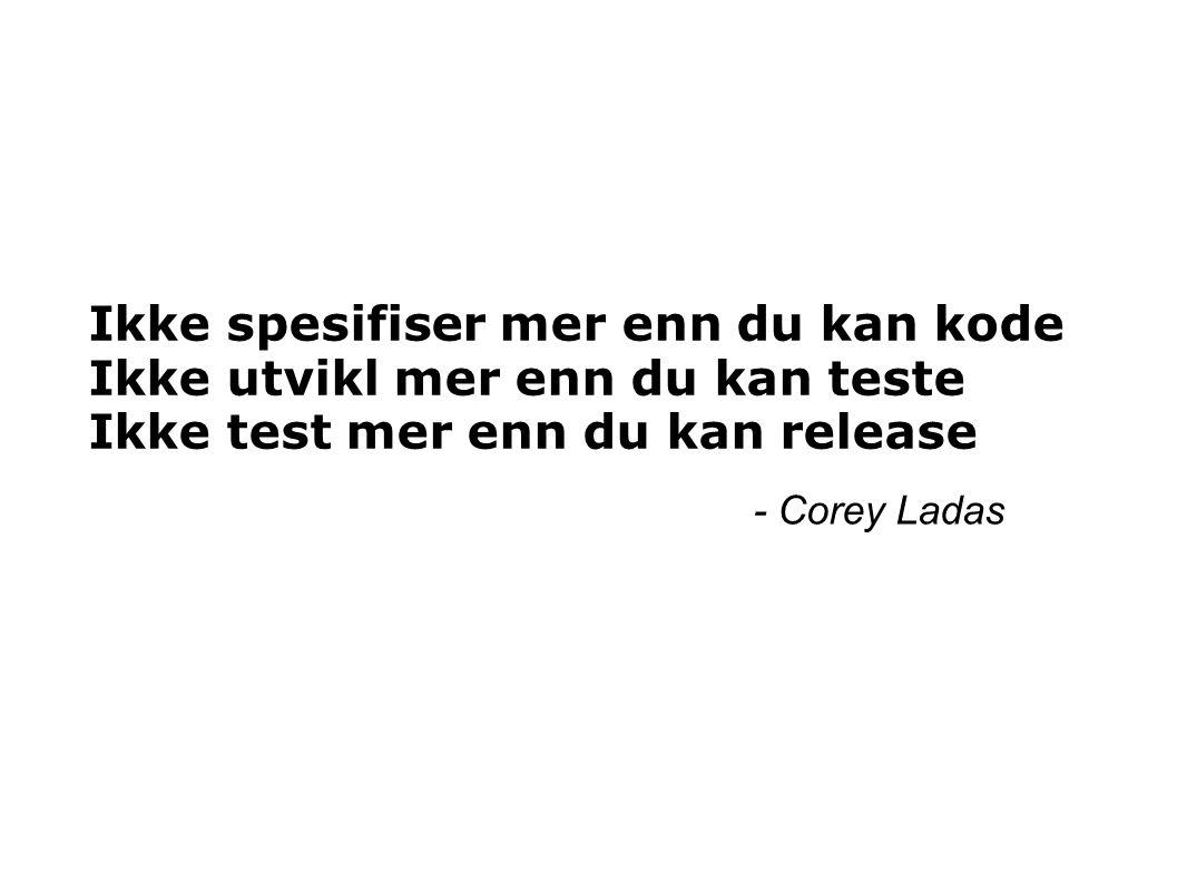 Ikke spesifiser mer enn du kan kode Ikke utvikl mer enn du kan teste Ikke test mer enn du kan release - Corey Ladas