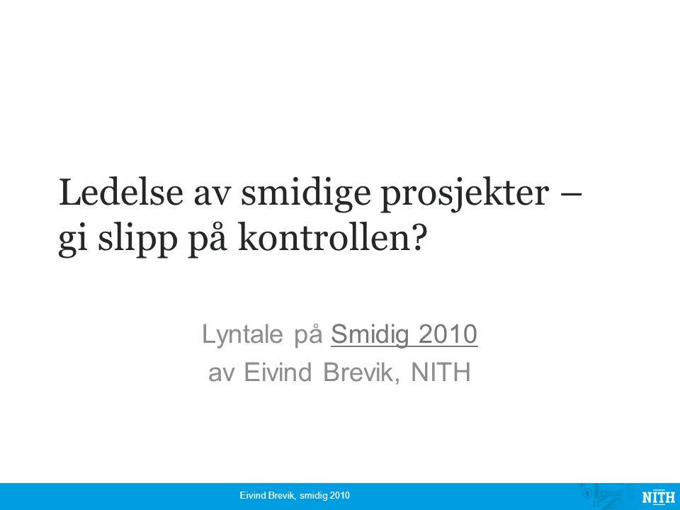 Ledelse av smidige prosjekter – gi slipp på kontrollen? Lyntale på Smidig 2010Smidig 2010 av Eivind Brevik, NITH Eivind Brevik, smidig 2010
