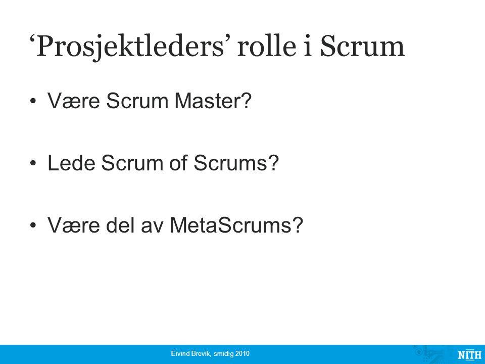 'Prosjektleders' rolle i Scrum Være Scrum Master? Lede Scrum of Scrums? Være del av MetaScrums? Eivind Brevik, smidig 2010