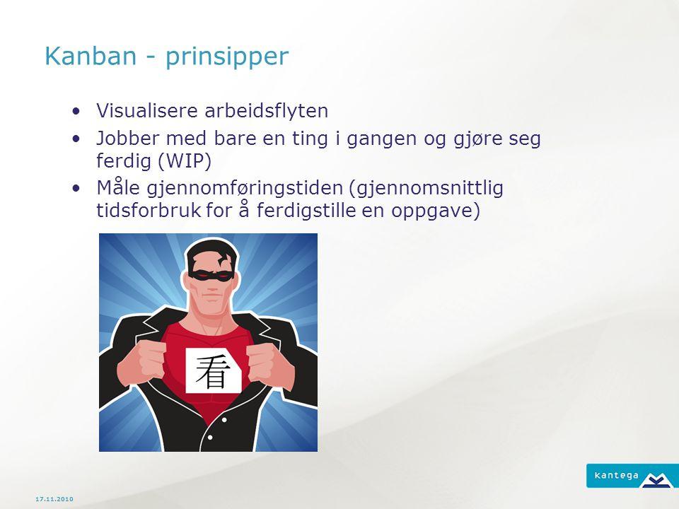 Kanban - prinsipper Visualisere arbeidsflyten Jobber med bare en ting i gangen og gjøre seg ferdig (WIP) Måle gjennomføringstiden (gjennomsnittlig tidsforbruk for å ferdigstille en oppgave) 17.11.2010
