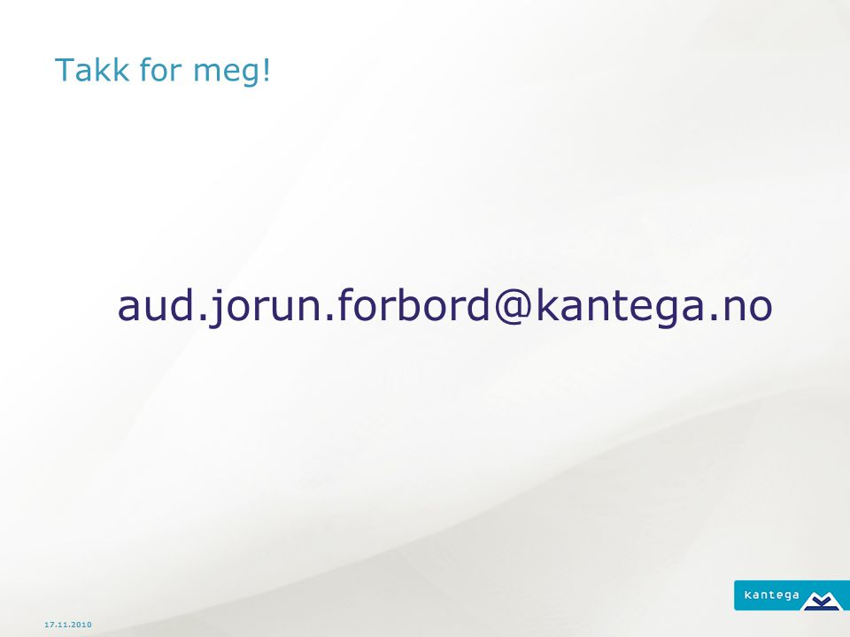 Takk for meg! aud.jorun.forbord@kantega.no 17.11.2010