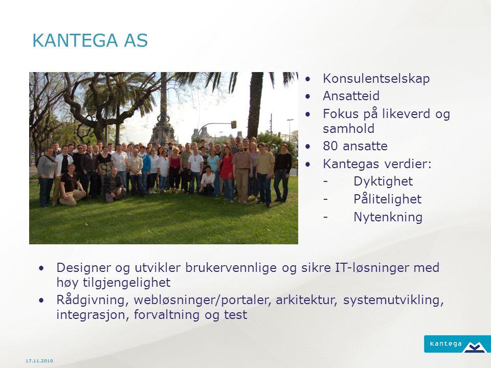 KANTEGA AS Konsulentselskap Ansatteid Fokus på likeverd og samhold 80 ansatte Kantegas verdier: -Dyktighet -Pålitelighet -Nytenkning 17.11.2010 Designer og utvikler brukervennlige og sikre IT-løsninger med høy tilgjengelighet Rådgivning, webløsninger/portaler, arkitektur, systemutvikling, integrasjon, forvaltning og test