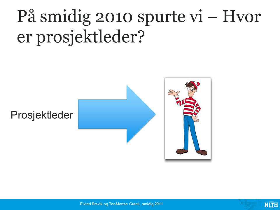 Smidig prosjekt Eivind Brevik og Tor-Morten Grønli, smidig 2011 Hvor er prosjektlederen?