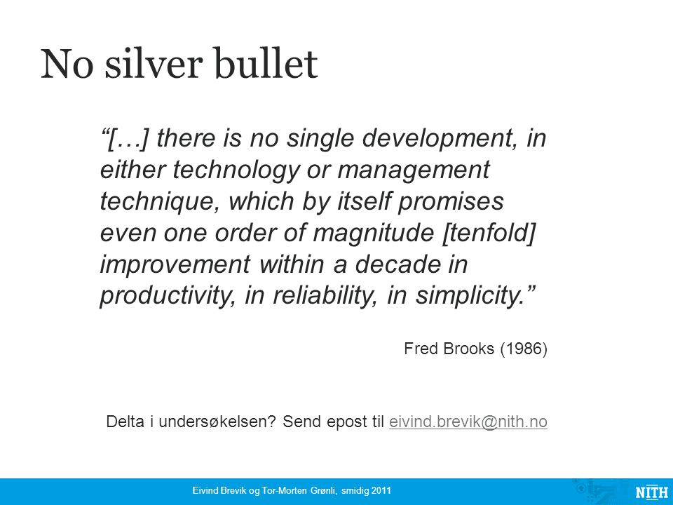 No silver bullet […] there is no single development, in either technology or management technique, which by itself promises even one order of magnitude [tenfold] improvement within a decade in productivity, in reliability, in simplicity. Fred Brooks (1986) Delta i undersøkelsen.