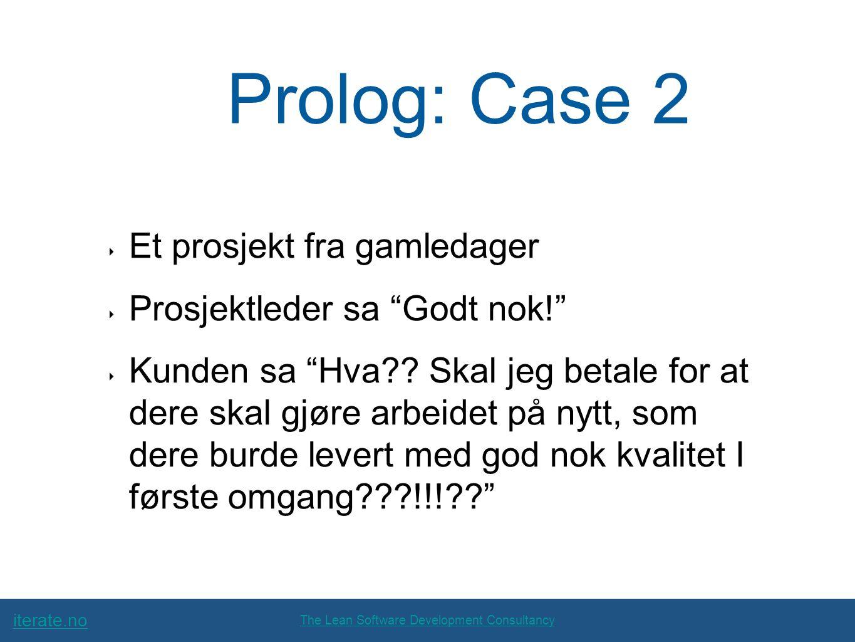 iterate.no The Lean Software Development Consultancy Prolog: Case 2 ‣ Et prosjekt fra gamledager ‣ Prosjektleder sa Godt nok! ‣ Kunden sa Hva .