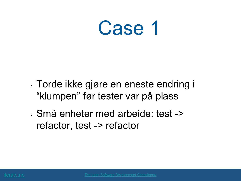 iterate.no The Lean Software Development Consultancy Case 1 ‣ Torde ikke gjøre en eneste endring i klumpen før tester var på plass ‣ Små enheter med arbeide: test -> refactor, test -> refactor