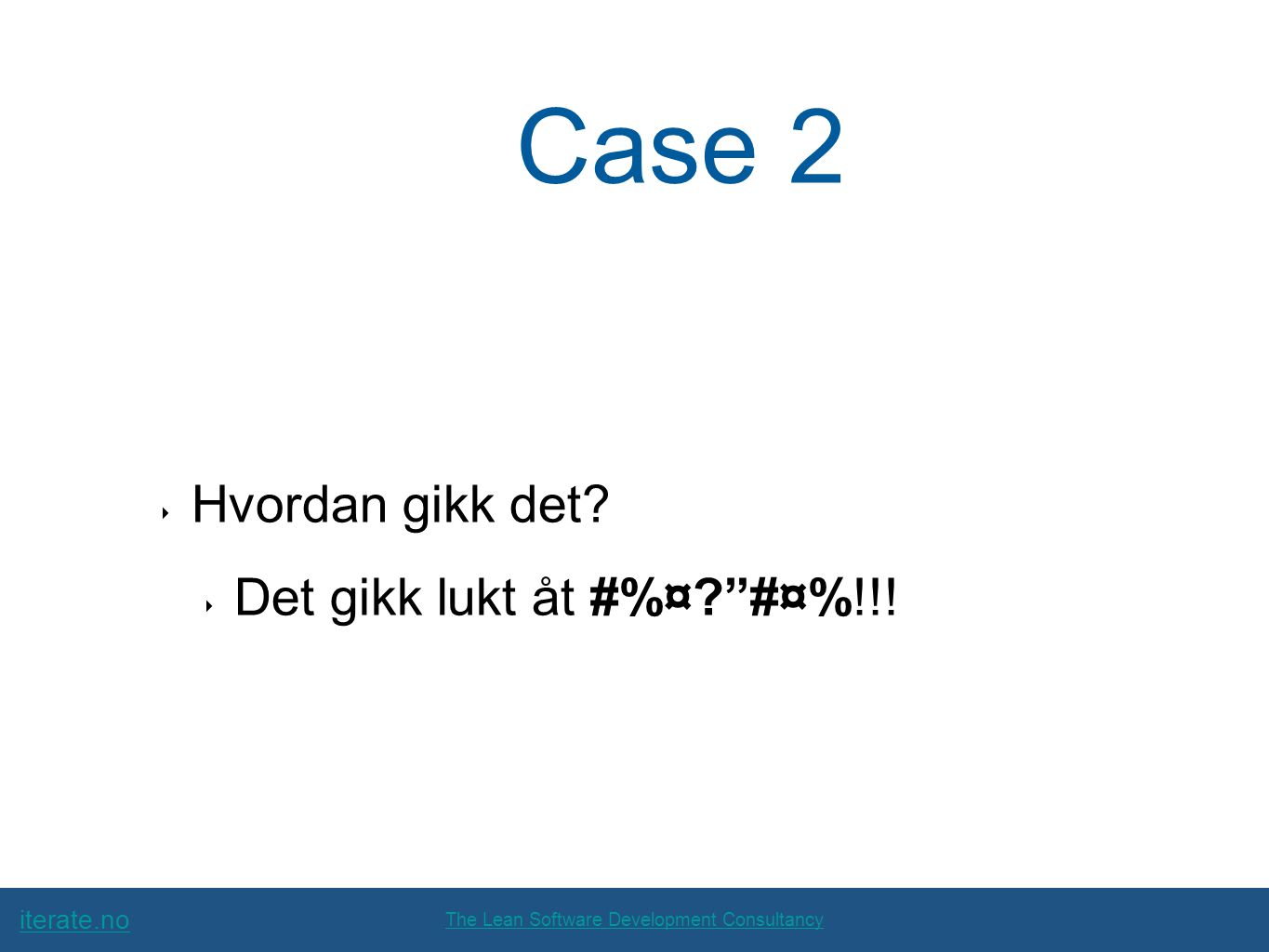 "iterate.no The Lean Software Development Consultancy Case 2 ‣ Hvordan gikk det? ‣ Det gikk lukt åt #%¤?""#¤%!!!"