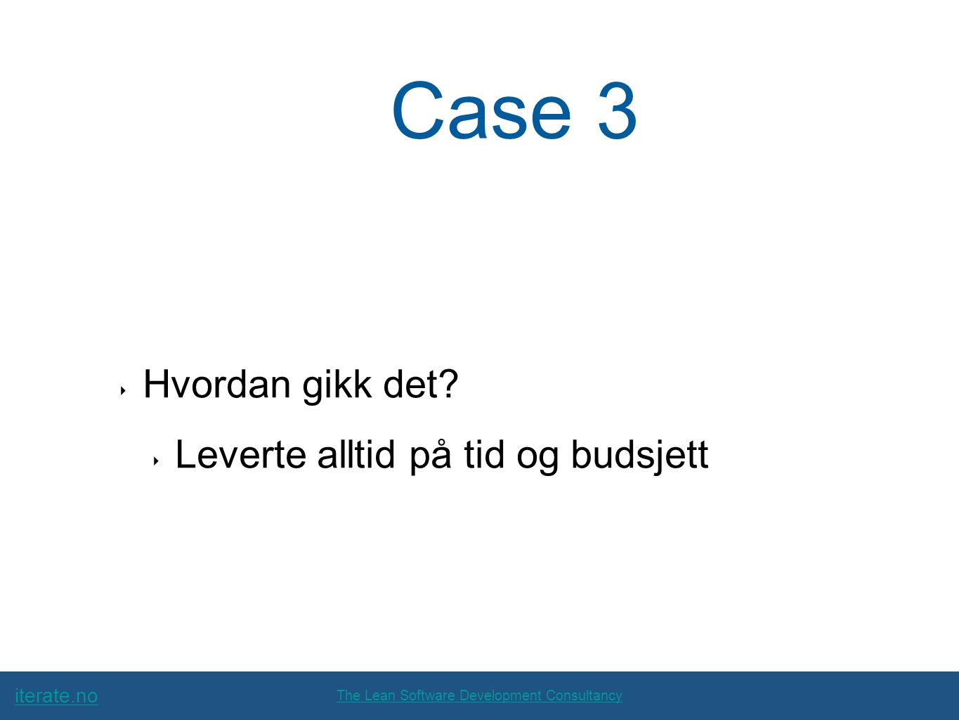 iterate.no The Lean Software Development Consultancy Case 3 ‣ Hvordan gikk det? ‣ Leverte alltid på tid og budsjett